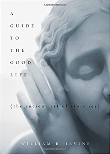 A Guide to the Good Life: The Ancient Art of Stoic Joy - William Irvine Book Cover